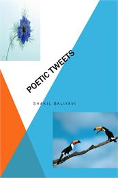 Poetic Tweets : Poetry, Volume 1 by Balliyavi, Shakil, Ahmed